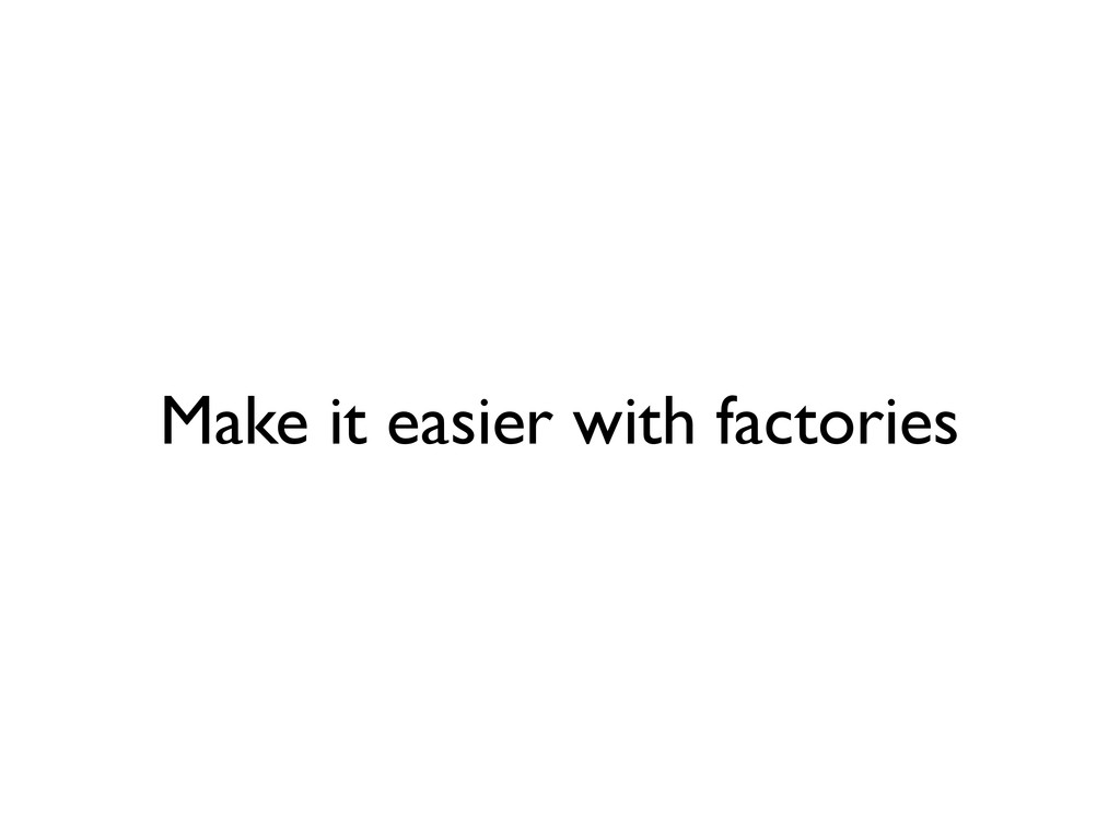 Make it easier with factories