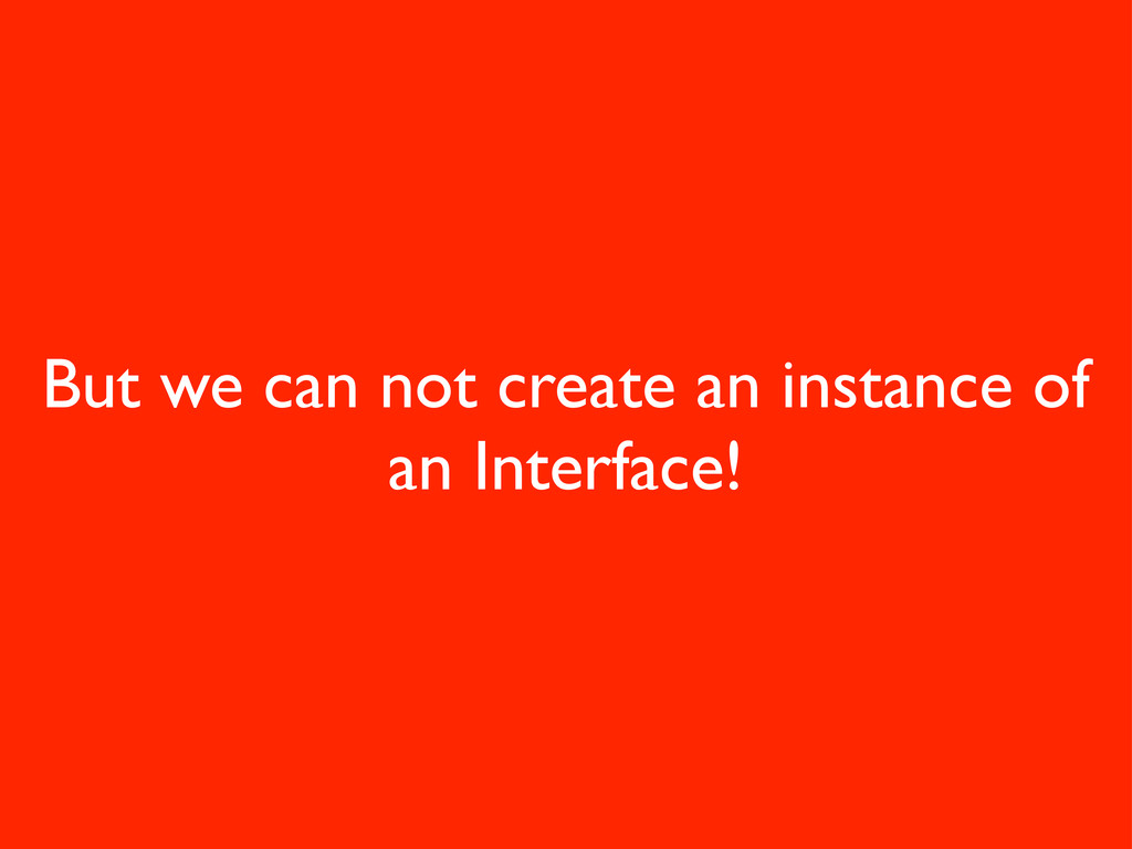 But we can not create an instance of an Interfa...