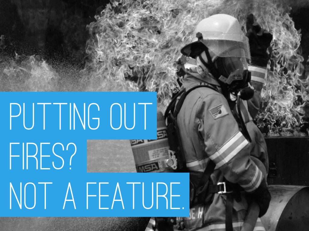 Putting out Fires? Not A Feature.