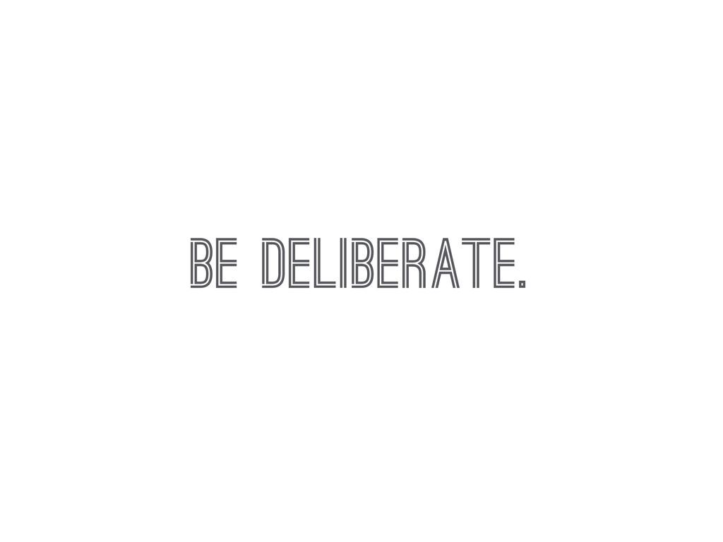 BE DELIBERATE.