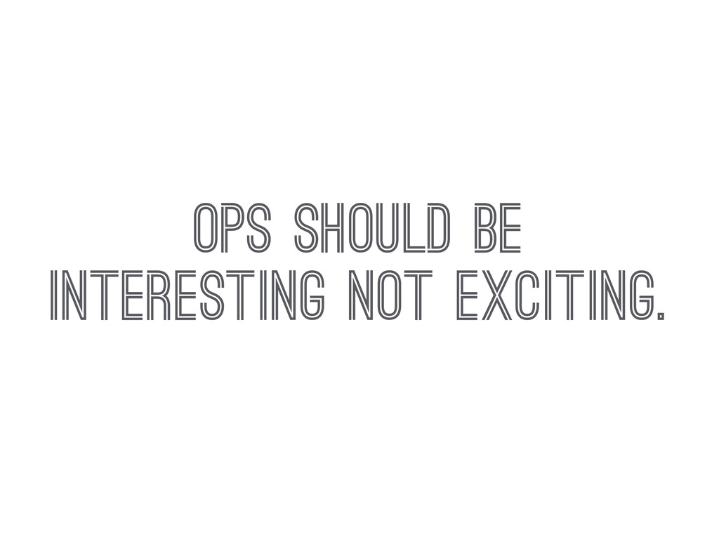 OPS SHOULD BE INTERESTING NOT EXCITING.