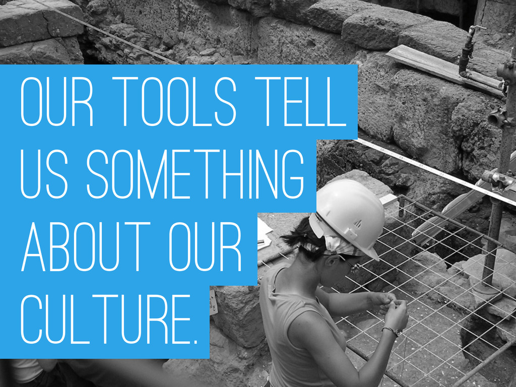 OUR TOOLS TELL US SOMETHING ABOUT OUR Culture.