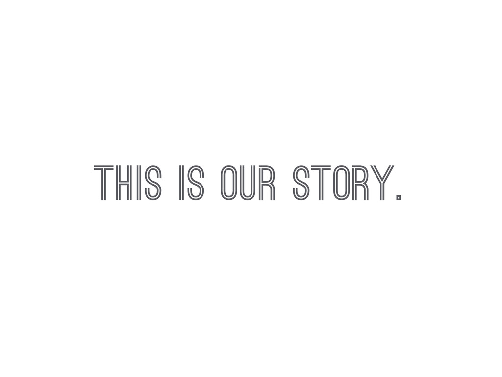 THIS IS OUR STORY.