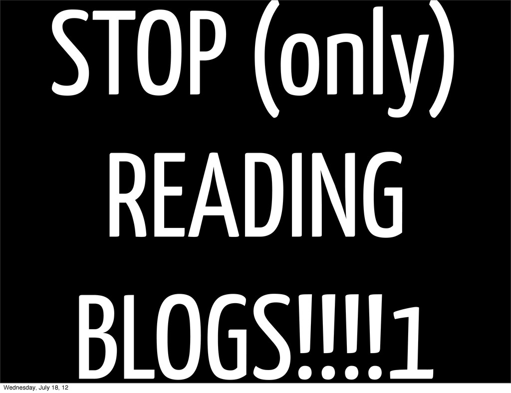 STOP (only) READING BLOGS!!!!1 Wednesday, July ...