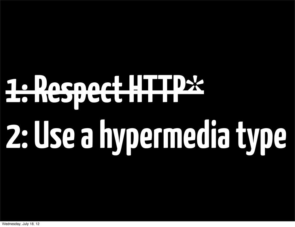 1: Respect HTTP* 2: Use a hypermedia type Wedne...