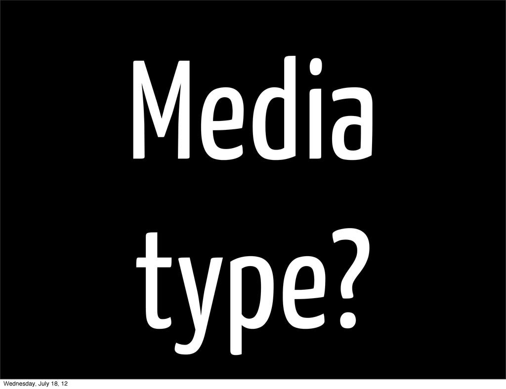 Media type? Wednesday, July 18, 12