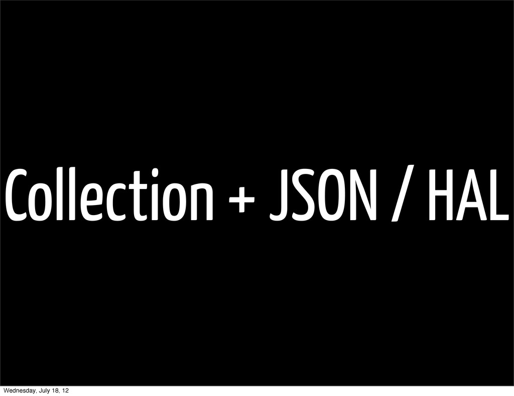 Collection + JSON / HAL Wednesday, July 18, 12