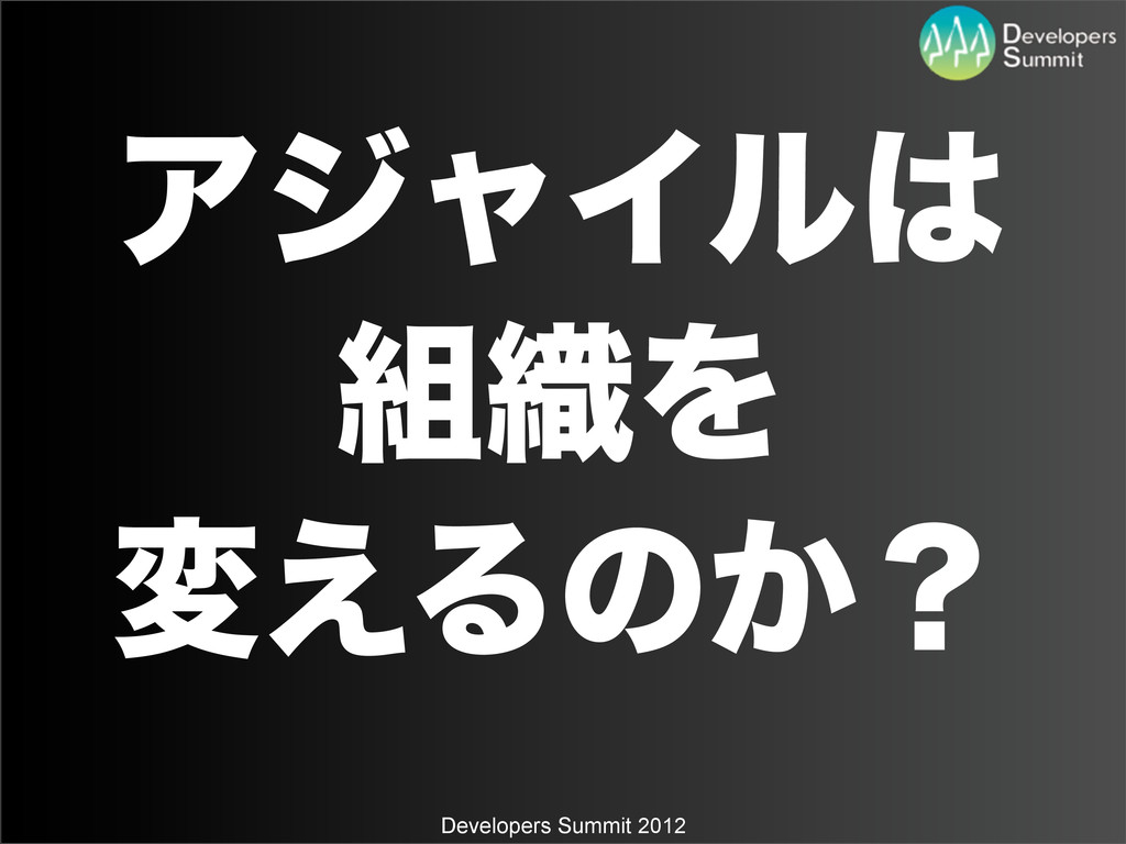 Developers Summit 2012 ΞδϟΠϧ ৫Λ ม͑Δͷ͔ʁ
