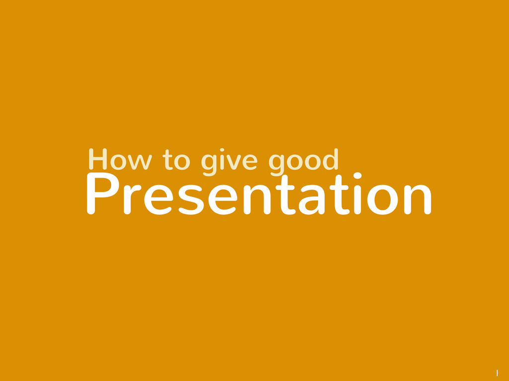 1 Presentation How to give good
