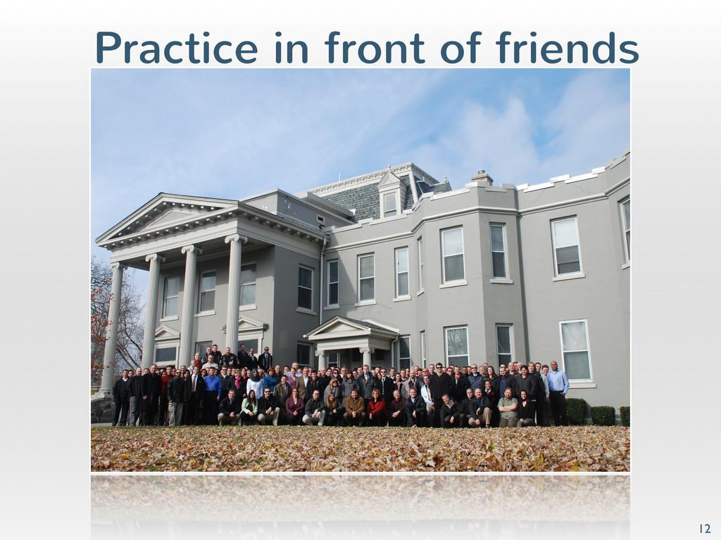 Practice in front of friends 12