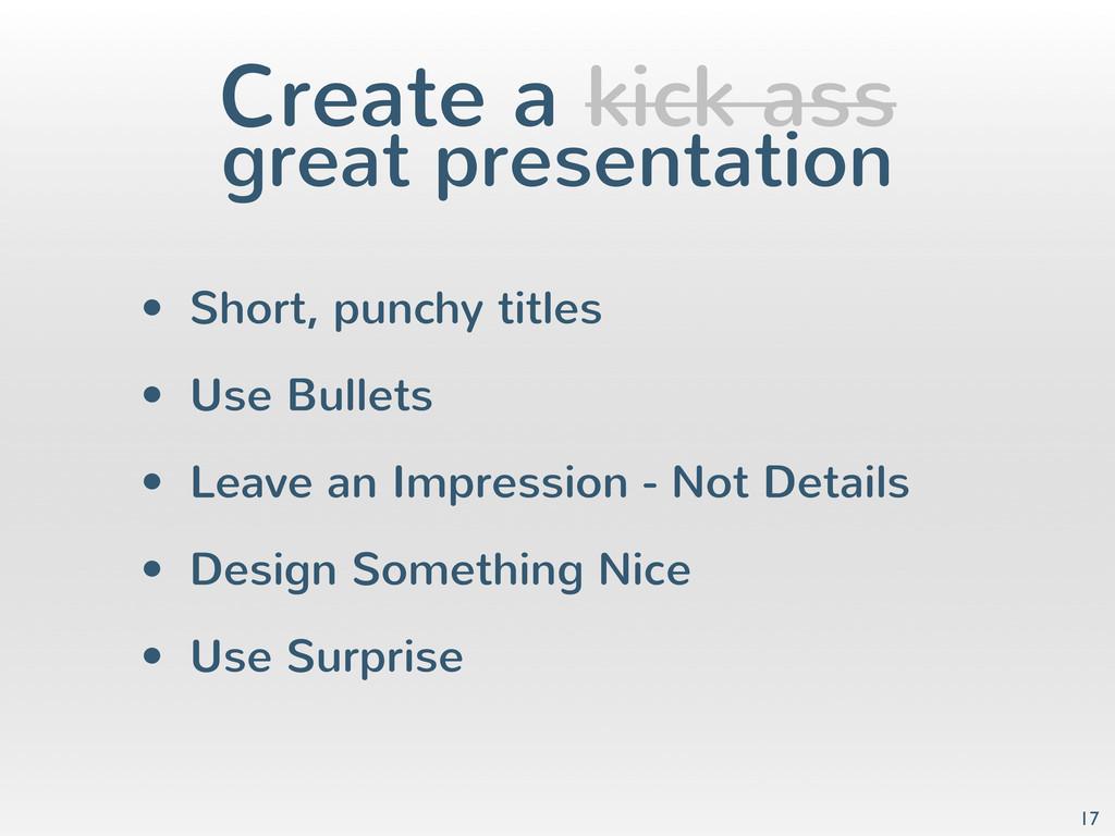 Create a kick ass great presentation • Short, p...
