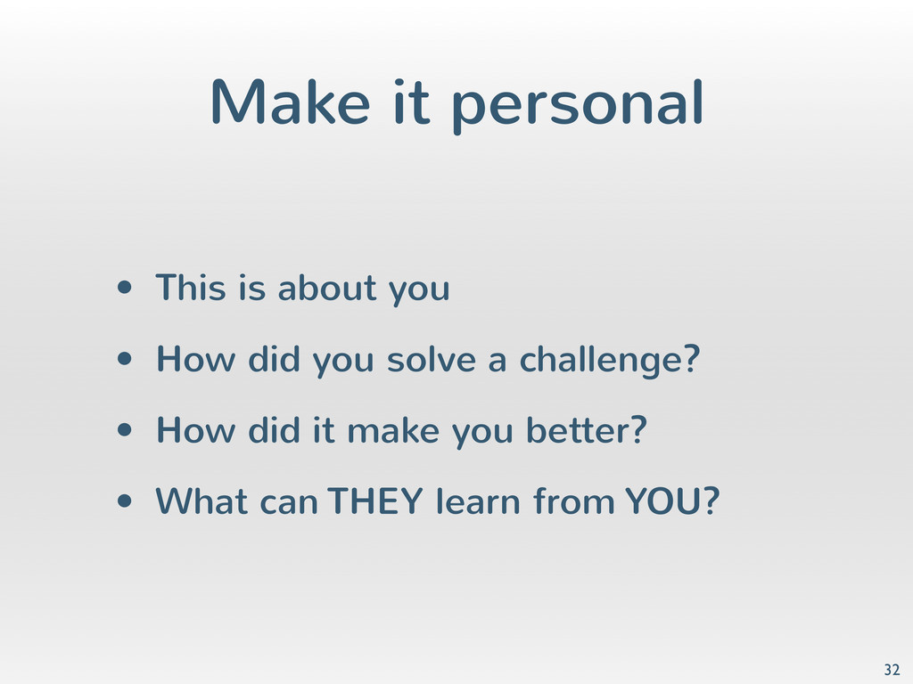 Make it personal • This is about you • How did ...