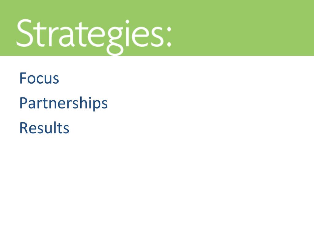 STRATEGIES Focus  Partnerships  Results...