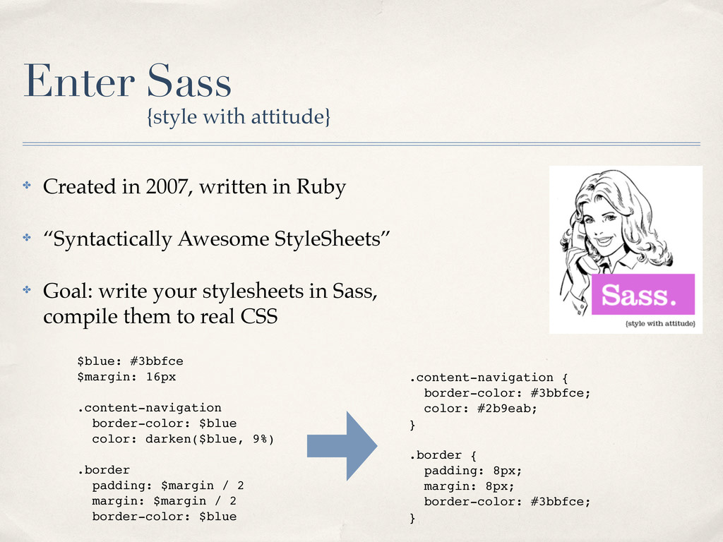 Enter Sass ✤ Created in 2007, written in Ruby ✤...