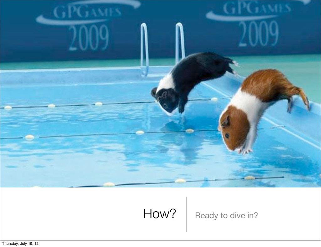 How? Ready to dive in? Thursday, July 19, 12