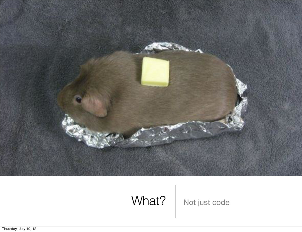 What? Not just code Thursday, July 19, 12