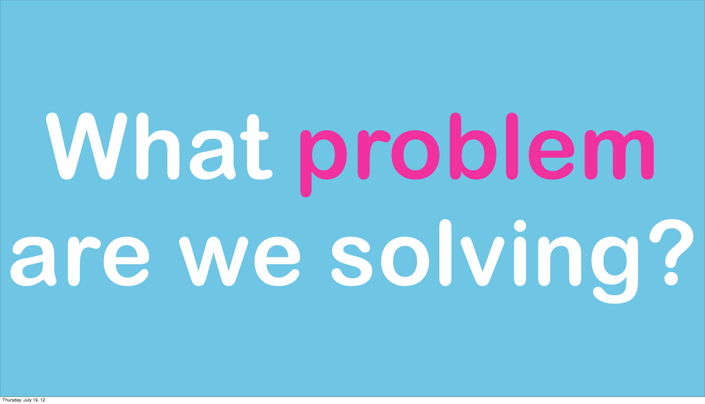 What problem are we solving? Thursday, July 19,...