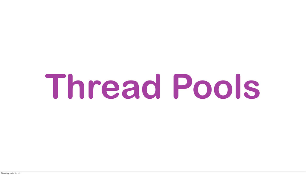 Thread Pools Thursday, July 19, 12