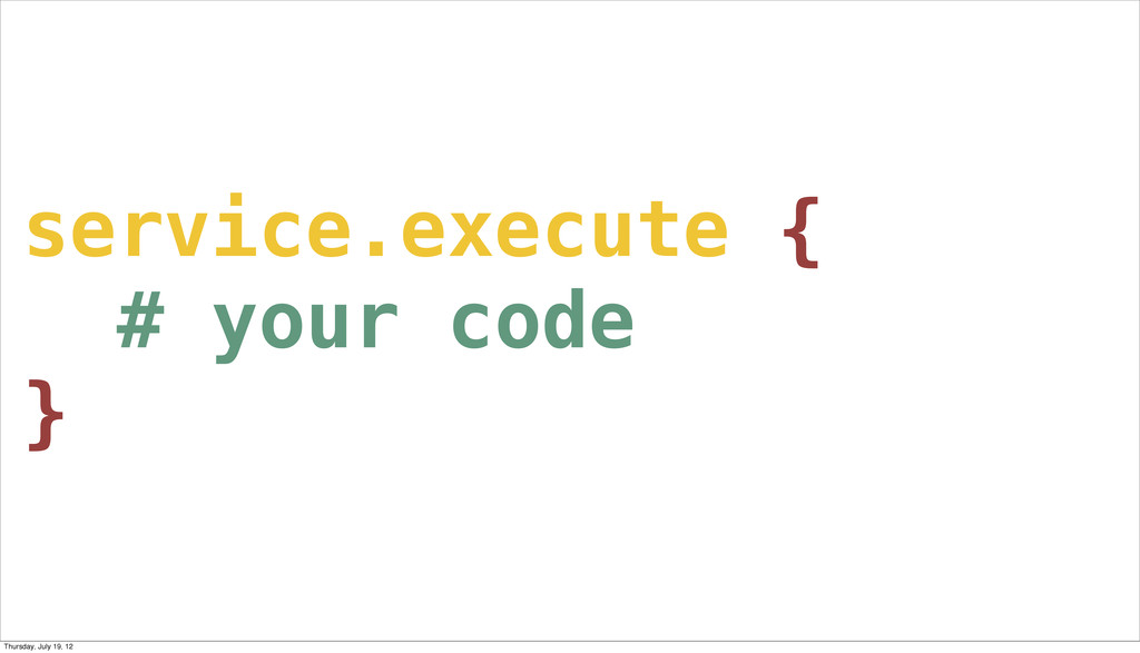service.execute { # your code } Thursday, July ...