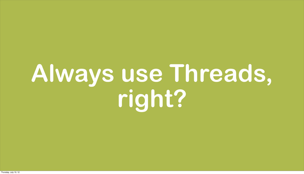 Always use Threads, right? Thursday, July 19, 12