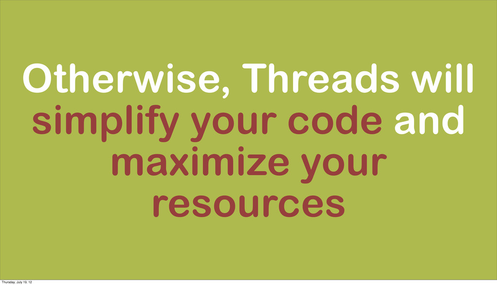 Otherwise, Threads will simplify your code and ...
