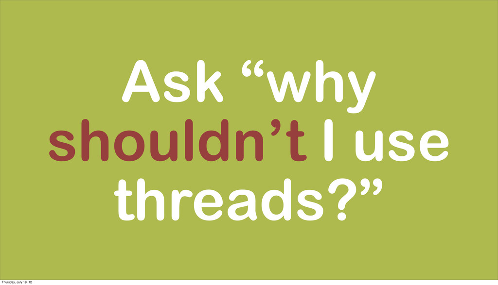 "Ask ""why shouldn't I use threads?"" Thursday, Ju..."