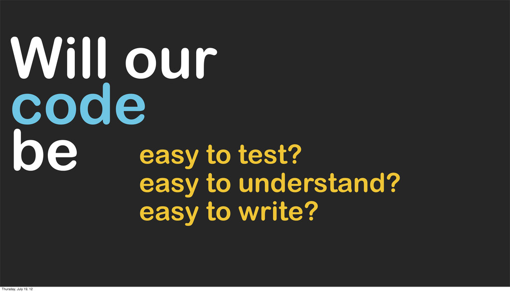 easy to understand? easy to test? Will our code...