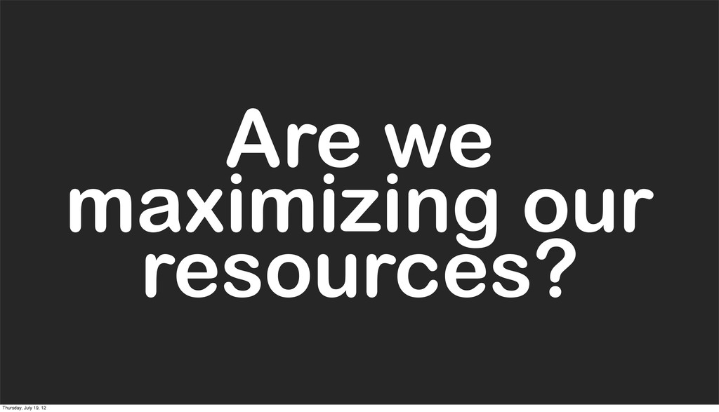 Are we maximizing our resources? Are we maximiz...