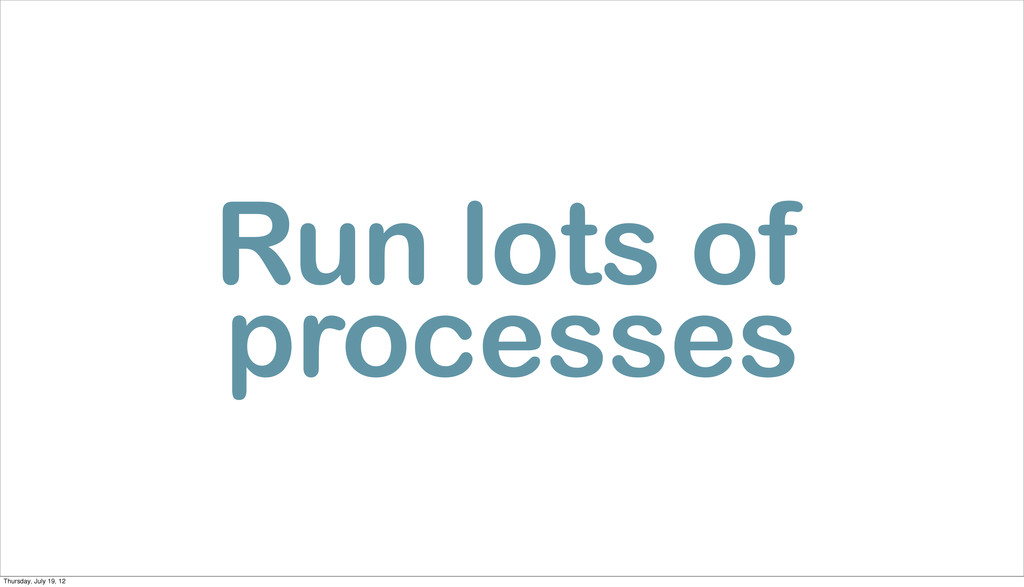 Run lots of processes Thursday, July 19, 12