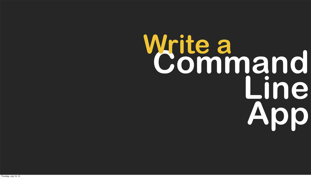 Command Line App Write a Thursday, July 19, 12