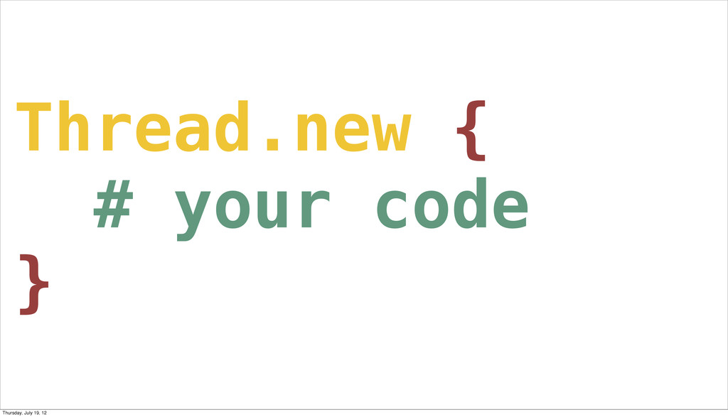 Thread.new { # your code } Thursday, July 19, 12