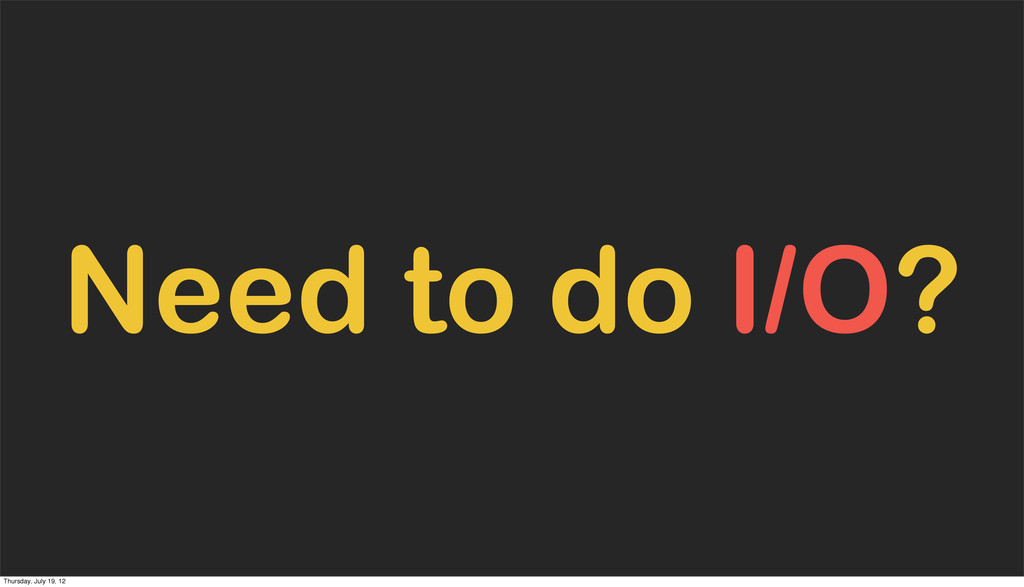 Need to do I/O? Thursday, July 19, 12