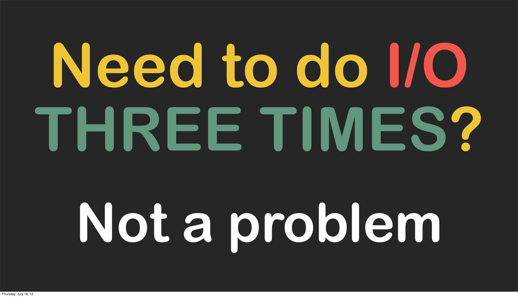 Need to do I/O THREE TIMES? Not a problem Thurs...