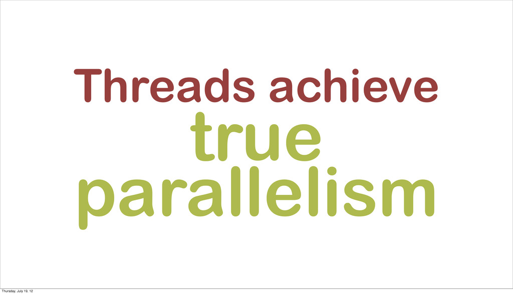 Threads achieve true parallelism Thursday, July...