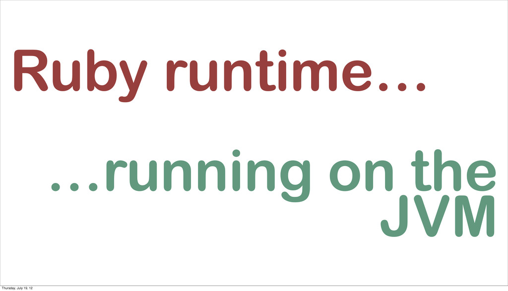 Ruby runtime… …running on the JVM Thursday, Jul...