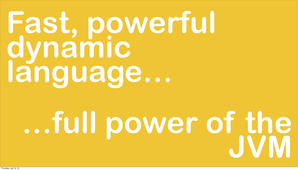Fast, powerful dynamic language… …full power of...