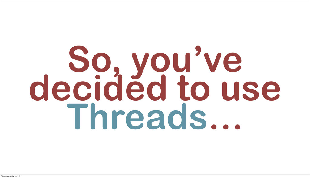 So, you've decided to use Threads… Thursday, Ju...