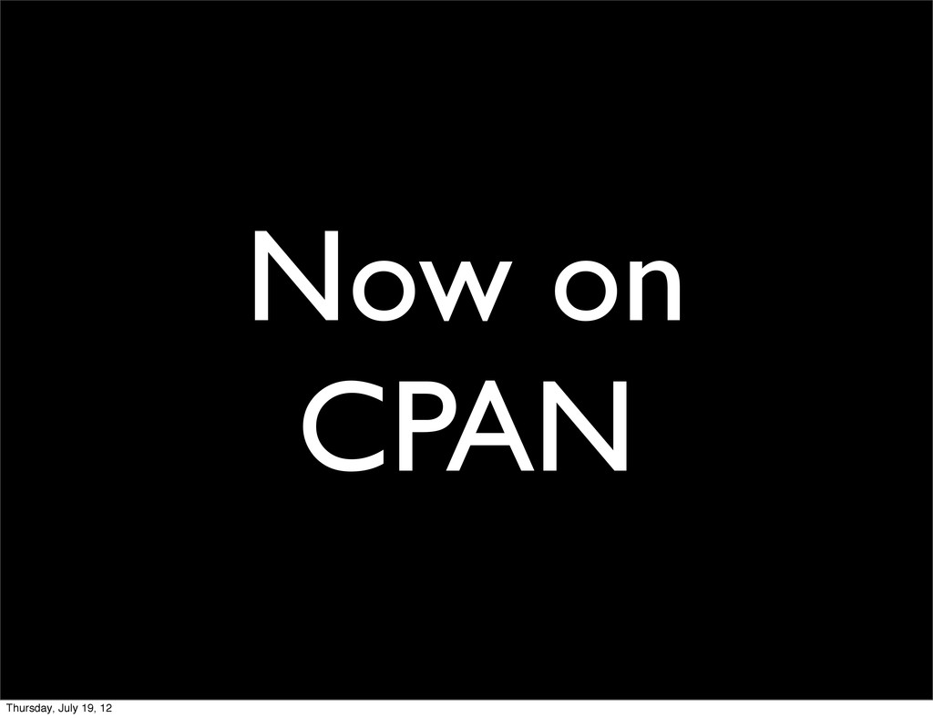 Now on CPAN Thursday, July 19, 12