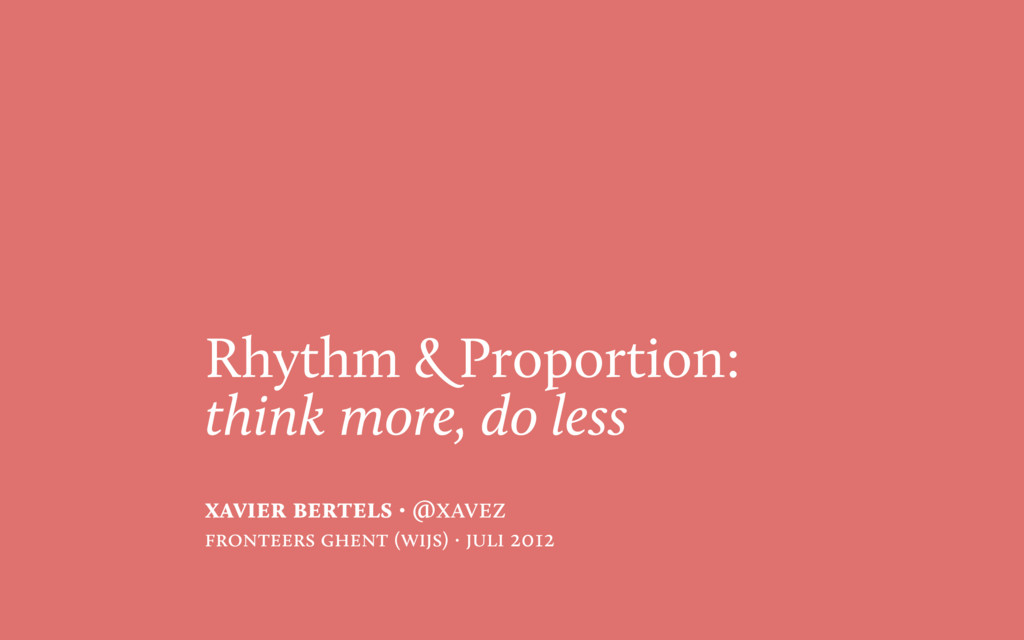 Rhythm & Proportion: think more, do less xavier...