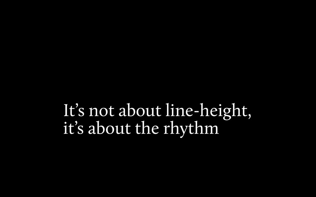 It's not about line-height, it's about the rhyt...