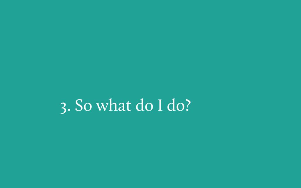 3. So what do I do?