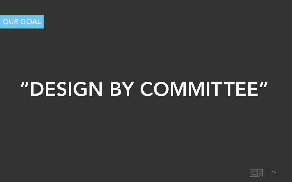 """""""DESIGN BY COMMITTEE"""" OUR GOAL 12"""