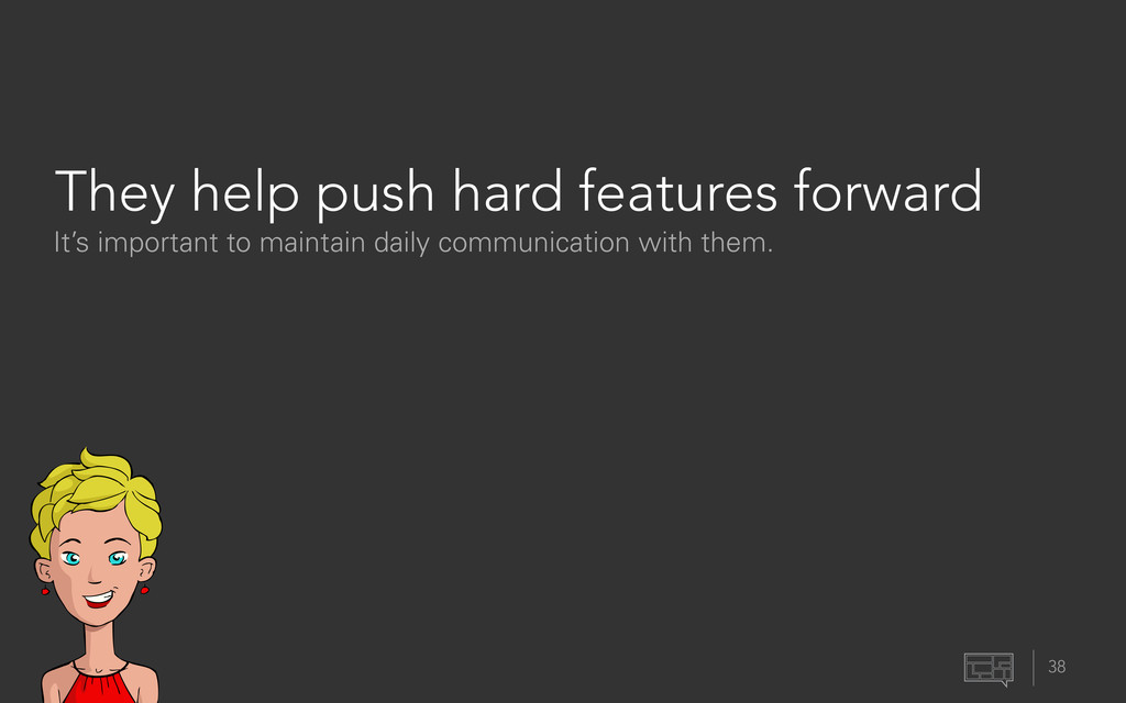 They help push hard features forward 38 It's im...