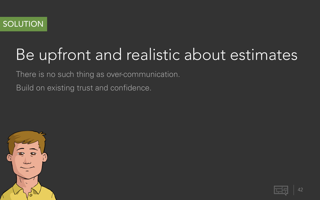 Be upfront and realistic about estimates 42 SOL...