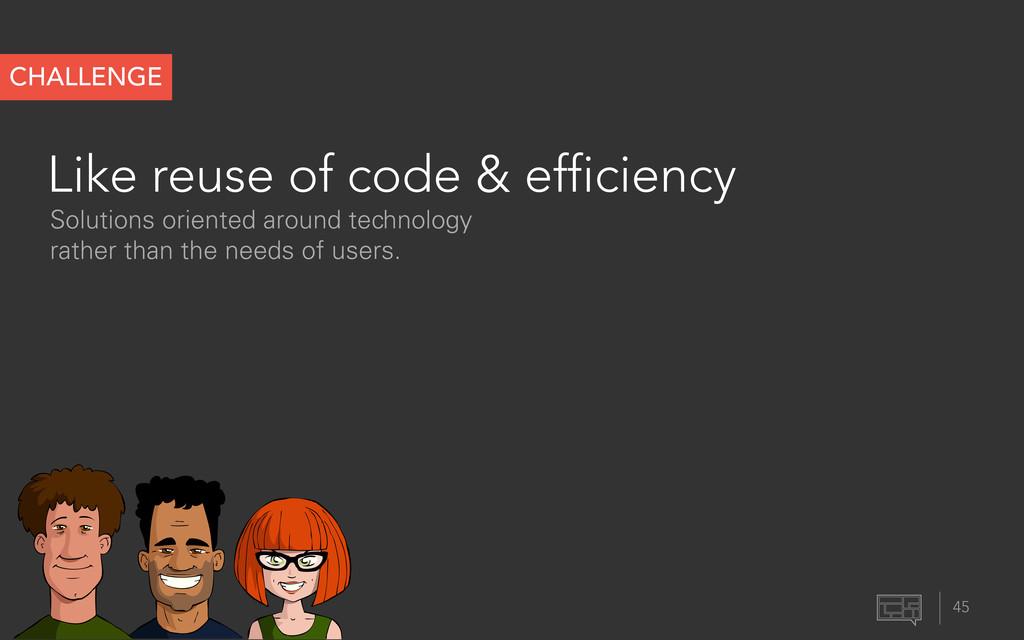 Like reuse of code & efficiency 45 CHALLENGE So...