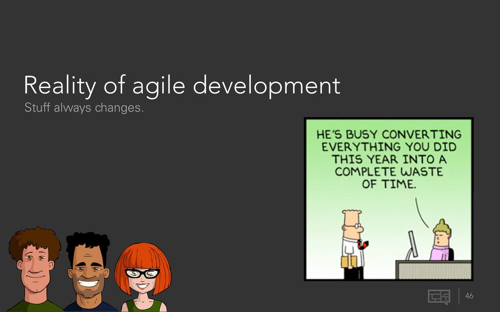 46 Reality of agile development Stuff always ch...