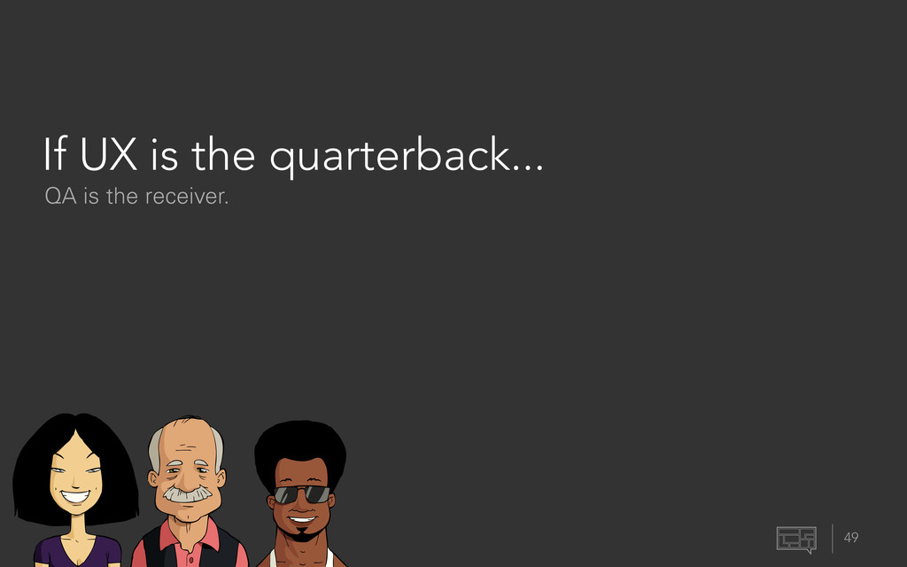 If UX is the quarterback... 49 QA is the receiv...