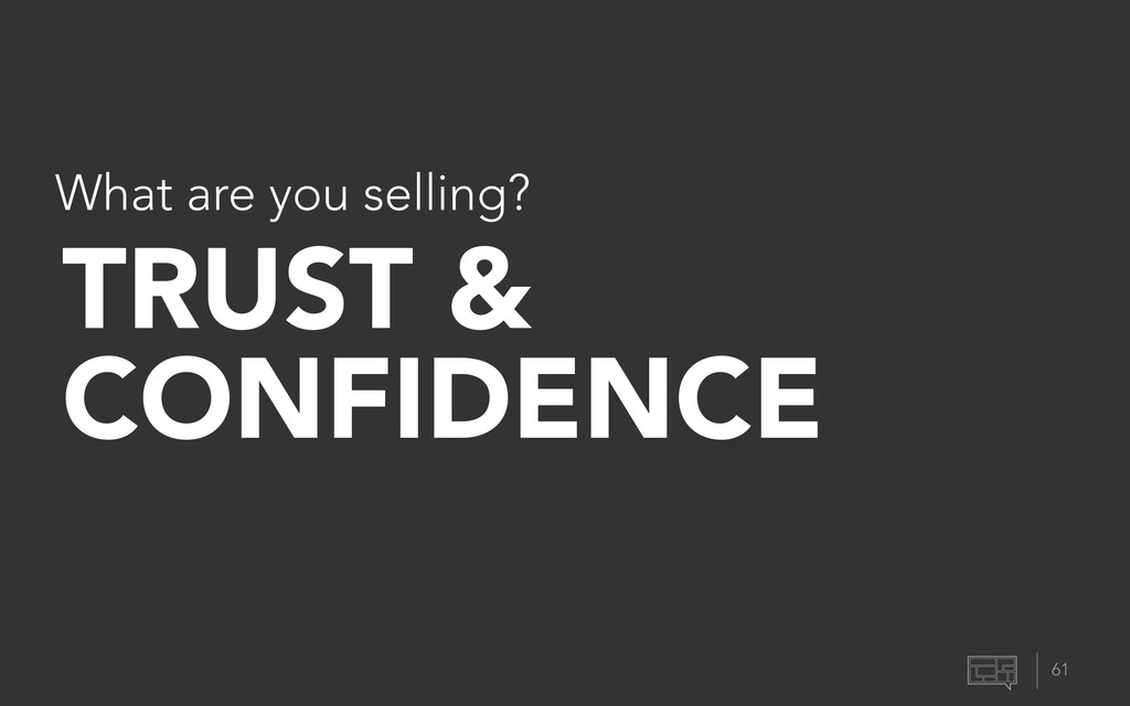 61 What are you selling? TRUST & CONFIDENCE
