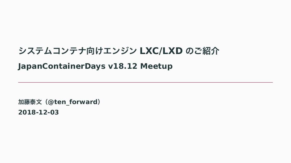 γεςϜίϯςφ͚Τϯδϯ LXC/LXD ͷ͝հ JapanContainerDays ...