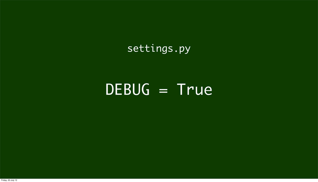 DEBUG = True settings.py Friday, 20 July 12